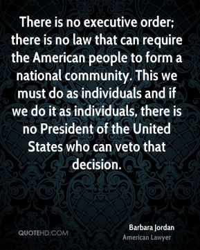 Barbara Jordan - There is no executive order; there is no law that can require the American people to form a national community. This we must do as individuals and if we do it as individuals, there is no President of the United States who can veto that decision.