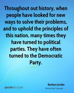Barbara Jordan - Throughout out history, when people have looked for new ways to solve their problems, and to uphold the principles of this nation, many times they have turned to political parties. They have often turned to the Democratic Party.