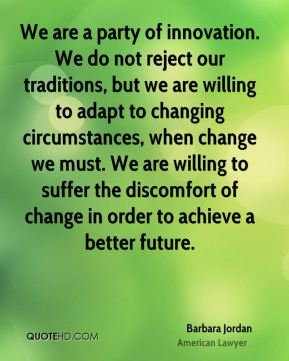 We are a party of innovation. We do not reject our traditions, but we are willing to adapt to changing circumstances, when change we must. We are willing to suffer the discomfort of change in order to achieve a better future.