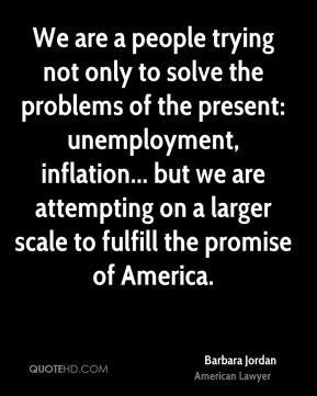 Barbara Jordan - We are a people trying not only to solve the problems of the present: unemployment, inflation... but we are attempting on a larger scale to fulfill the promise of America.