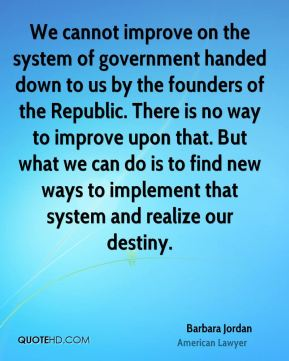 We cannot improve on the system of government handed down to us by the founders of the Republic. There is no way to improve upon that. But what we can do is to find new ways to implement that system and realize our destiny.