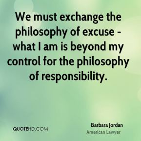 Barbara Jordan - We must exchange the philosophy of excuse - what I am is beyond my control for the philosophy of responsibility.