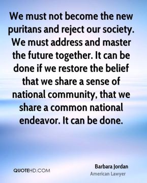 We must not become the new puritans and reject our society. We must address and master the future together. It can be done if we restore the belief that we share a sense of national community, that we share a common national endeavor. It can be done.