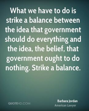 What we have to do is strike a balance between the idea that government should do everything and the idea, the belief, that government ought to do nothing. Strike a balance.