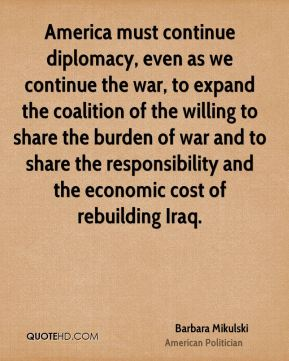 America must continue diplomacy, even as we continue the war, to expand the coalition of the willing to share the burden of war and to share the responsibility and the economic cost of rebuilding Iraq.