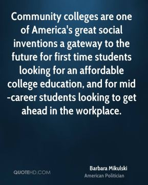 Barbara Mikulski - Community colleges are one of America's great social inventions a gateway to the future for first time students looking for an affordable college education, and for mid-career students looking to get ahead in the workplace.