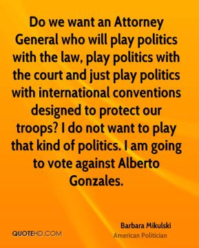 Do we want an Attorney General who will play politics with the law, play politics with the court and just play politics with international conventions designed to protect our troops? I do not want to play that kind of politics. I am going to vote against Alberto Gonzales.
