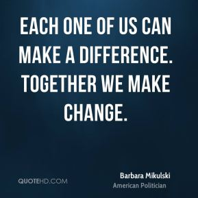 Barbara Mikulski - Each one of us can make a difference. Together we make change.