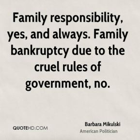 Family responsibility, yes, and always. Family bankruptcy due to the cruel rules of government, no.