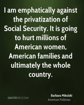 I am emphatically against the privatization of Social Security. It is going to hurt millions of American women, American families and ultimately the whole country.