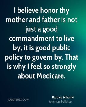 Barbara Mikulski - I believe honor thy mother and father is not just a good commandment to live by, it is good public policy to govern by. That is why I feel so strongly about Medicare.