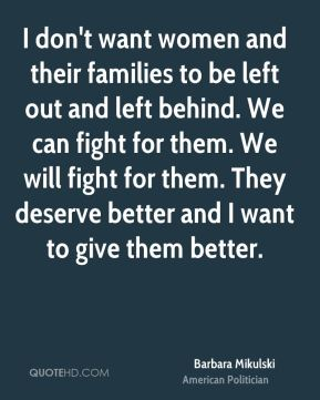 I don't want women and their families to be left out and left behind. We can fight for them. We will fight for them. They deserve better and I want to give them better.