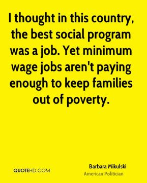 Barbara Mikulski - I thought in this country, the best social program was a job. Yet minimum wage jobs aren't paying enough to keep families out of poverty.
