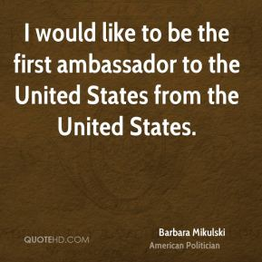 I would like to be the first ambassador to the United States from the United States.