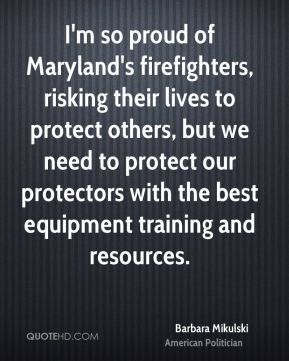 Barbara Mikulski - I'm so proud of Maryland's firefighters, risking their lives to protect others, but we need to protect our protectors with the best equipment training and resources.