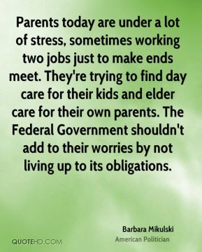 Barbara Mikulski - Parents today are under a lot of stress, sometimes working two jobs just to make ends meet. They're trying to find day care for their kids and elder care for their own parents. The Federal Government shouldn't add to their worries by not living up to its obligations.