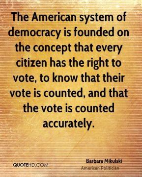 The American system of democracy is founded on the concept that every citizen has the right to vote, to know that their vote is counted, and that the vote is counted accurately.
