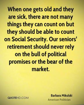 When one gets old and they are sick, there are not many things they can count on but they should be able to count on Social Security. Our seniors' retirement should never rely on the bull of political promises or the bear of the market.