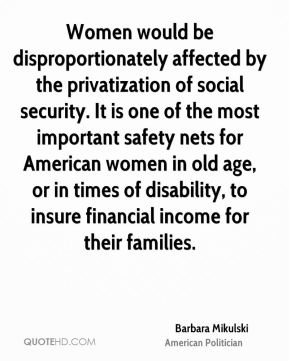Women would be disproportionately affected by the privatization of social security. It is one of the most important safety nets for American women in old age, or in times of disability, to insure financial income for their families.