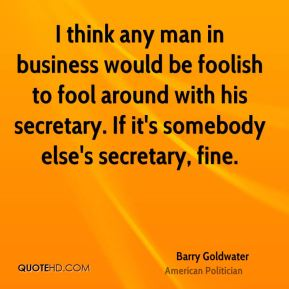 I think any man in business would be foolish to fool around with his secretary. If it's somebody else's secretary, fine.