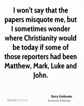 I won't say that the papers misquote me, but I sometimes wonder where Christianity would be today if some of those reporters had been Matthew, Mark, Luke and John.