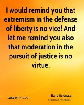 I would remind you that extremism in the defense of liberty is no vice! And let me remind you also that moderation in the pursuit of justice is no virtue.