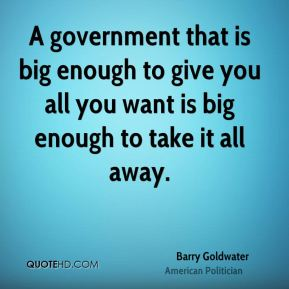 A government that is big enough to give you all you want is big enough to take it all away.