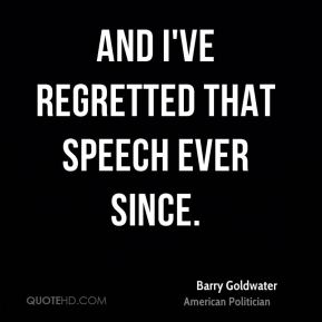 Barry Goldwater - and I've regretted that speech ever since.