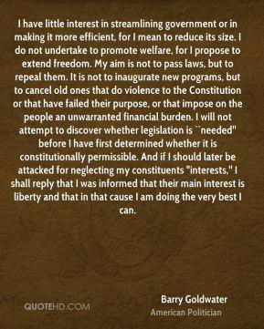 """Barry Goldwater - I have little interest in streamlining government or in making it more efficient, for I mean to reduce its size. I do not undertake to promote welfare, for I propose to extend freedom. My aim is not to pass laws, but to repeal them. It is not to inaugurate new programs, but to cancel old ones that do violence to the Constitution or that have failed their purpose, or that impose on the people an unwarranted financial burden. I will not attempt to discover whether legislation is ``needed'' before I have first determined whether it is constitutionally permissible. And if I should later be attacked for neglecting my constituents """"interests,'' I shall reply that I was informed that their main interest is liberty and that in that cause I am doing the very best I can."""