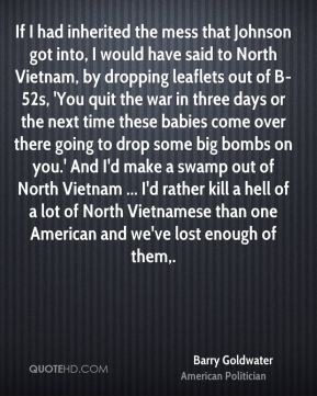 Barry Goldwater - If I had inherited the mess that Johnson got into, I would have said to North Vietnam, by dropping leaflets out of B-52s, 'You quit the war in three days or the next time these babies come over there going to drop some big bombs on you.' And I'd make a swamp out of North Vietnam ... I'd rather kill a hell of a lot of North Vietnamese than one American and we've lost enough of them.