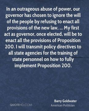 Barry Goldwater - In an outrageous abuse of power, our governor has chosen to ignore the will of the people by refusing to enact all provisions of the new law, ... My first act as governor, once elected, will be to enact all the provisions of Proposition 200. I will transmit policy directives to all state agencies for the training of state personnel on how to fully implement Proposition 200.