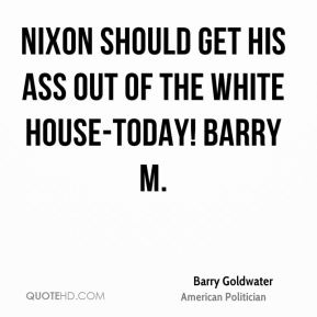 Barry Goldwater - Nixon should get his ass out of the White House-Today! Barry M.