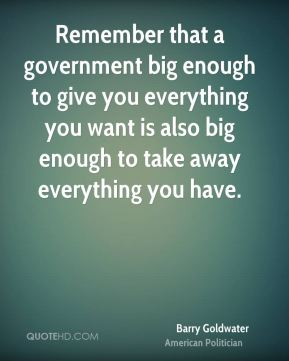 Remember that a government big enough to give you everything you want is also big enough to take away everything you have.