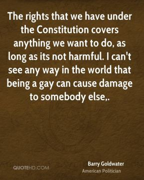 Barry Goldwater - The rights that we have under the Constitution covers anything we want to do, as long as its not harmful. I can't see any way in the world that being a gay can cause damage to somebody else.