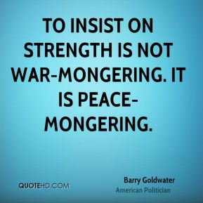 To insist on strength is not war-mongering. It is peace-mongering.