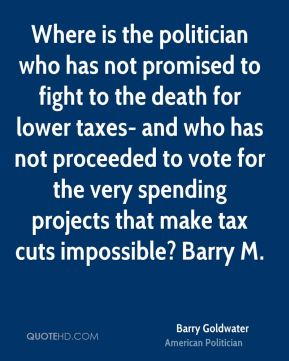 Barry Goldwater - Where is the politician who has not promised to fight to the death for lower taxes- and who has not proceeded to vote for the very spending projects that make tax cuts impossible? Barry M.