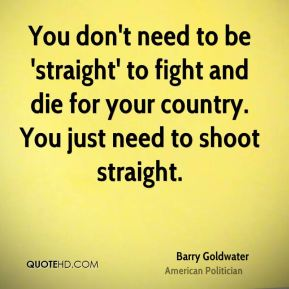 You don't need to be 'straight' to fight and die for your country. You just need to shoot straight.