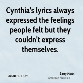Barry Mann - Cynthia's lyrics always expressed the feelings people felt but they couldn't express themselves.
