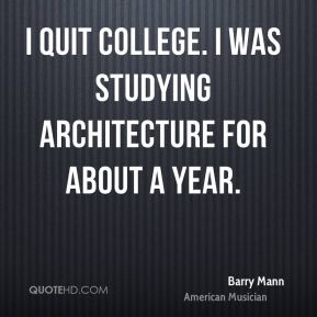 I quit college. I was studying architecture for about a year.
