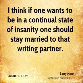 Barry Mann - I think if one wants to be in a continual state of insanity one should stay married to that writing partner.