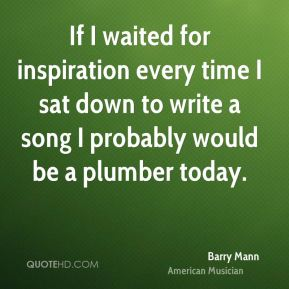 Barry Mann - If I waited for inspiration every time I sat down to write a song I probably would be a plumber today.
