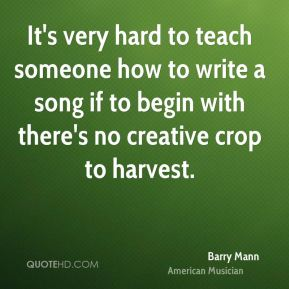 Barry Mann - It's very hard to teach someone how to write a song if to begin with there's no creative crop to harvest.