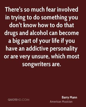 Barry Mann - There's so much fear involved in trying to do something you don't know how to do that drugs and alcohol can become a big part of your life if you have an addictive personality or are very unsure, which most songwriters are.