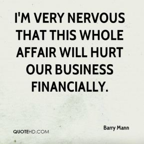 Barry Mann - I'm very nervous that this whole affair will hurt our business financially.