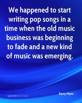 Barry Mann - We happened to start writing pop songs in a time when the old music business was beginning to fade and a new kind of music was emerging.