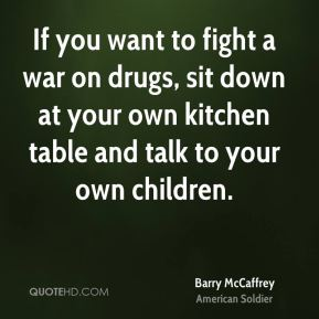 If you want to fight a war on drugs, sit down at your own kitchen table and talk to your own children.