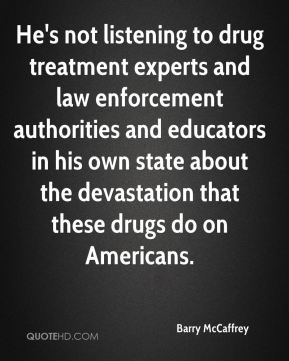 Barry McCaffrey - He's not listening to drug treatment experts and law enforcement authorities and educators in his own state about the devastation that these drugs do on Americans.