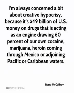 I'm always concerned a bit about creative hypocrisy, because it's $49 billion of U.S. money on drugs that is acting as an engine drawing 60 percent of our own cocaine, marijuana, heroin coming through Mexico or adjoining Pacific or Caribbean waters.