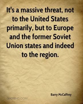 It's a massive threat, not to the United States primarily, but to Europe and the former Soviet Union states and indeed to the region.