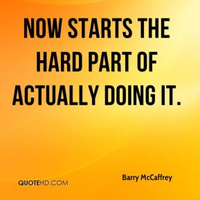 Barry McCaffrey - Now starts the hard part of actually doing it.